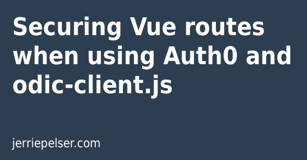 Securing Vue routes when using Auth0 and odic-client js